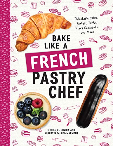Bake Like a French Pastry Chef: Delectable Cakes, Perfect Tarts, Flaky Croissants, and More