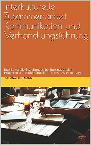 Interkulturelle Zusammenarbeit, Kommunikation und Verhandlungsführung: Interkulturelle Beziehungen bei internationalen Projekten und multikulturellen Teams besser managen