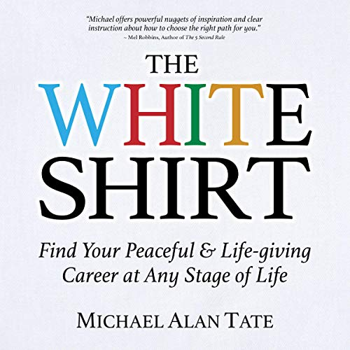 The White Shirt     Find Your Peaceful and Life-Giving Career at Any Stage of Life              By:                                                                                                                                 Michael Alan Tate                               Narrated by:                                                                                                                                 Rich McVicar                      Length: 3 hrs and 9 mins     Not rated yet     Overall 0.0