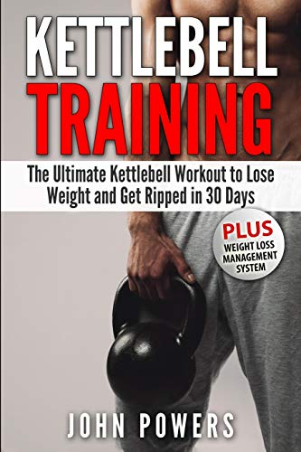 Kettlebell Training: The Ultimate Kettlebell Workout to Lose Weight and Get Ripped in 30 Days: 1 (Ke