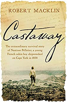 Castaway: The extraordinary survival story of Narcisse Pelletier, a young French cabin boy shipwrecked on Cape York in 1858 by [Robert Macklin]