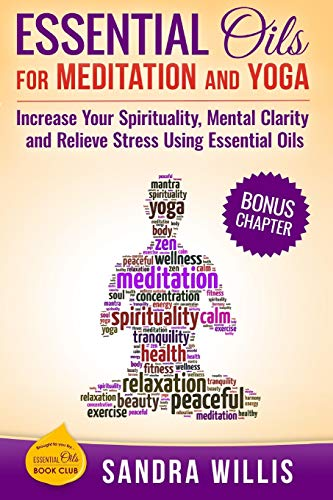 Essential Oils for Meditation and Yoga: Increase Your Spirituality, Mental...