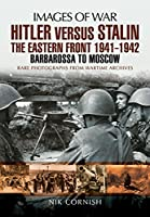 Hitler Versus Stalin: The Eastern Front 1941-1942: Barbarossa to Moscow, Rare Photographs from Wartime Archives (Images of War)