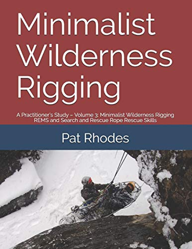 Minimalist Wilderness Rigging: A Practitioner's Study – Volume 3: Minimalist Wilderness Rigging REMS and Search and Rescue Rope Rescue Skills