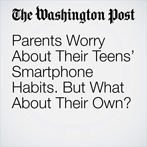 Parents Worry About Their Teens' Smartphone Habits. But What About Their Own? copertina