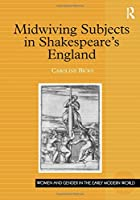 Midwiving Subjects in Shakespeare's England (Women and Gender in the Early Modern World)