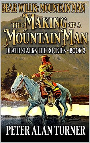Bear Willis: Mountain Man: The Making Of A Mountain Man: Death Stalks The Rockies: A Third Mountain Man Adventure (A Bear Willis: Mountain Man Novel Book 3) (English Edition)