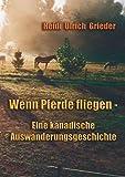 Wenn Pferde fliegen: Eine kanadische Auswanderungsgeschichte - Heidi U Grieder