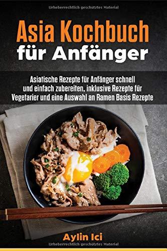 Asia Kochbuch für Anfänger: Asiatische Rezepte für Anfänger schnell und einfach zubereiten, inklusive Rezepte für Vegetarier und eine Auswahl an Ramen Basis Rezepte