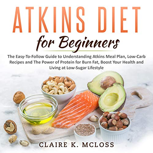 Atkins Diet for Beginners: The Easy-To-Follow Guide to Understand Atkins Meal Plan, Low-Carb Recipes and The Power of Protein for Burn Fat, Boost Your Health and Living at Low-Sugar Lifestyle audiobook cover art