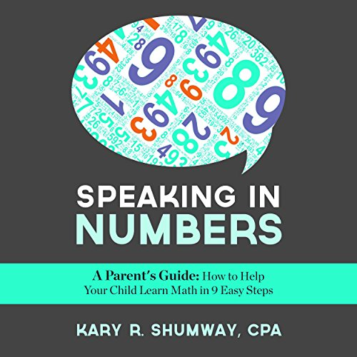 Speaking in Numbers     A Parent's Guide: How to Help Your Child Learn Math in 9 Easy Steps              By:                                                                                                                                 Kary R. Shumway                               Narrated by:                                                                                                                                 Joshua Macrae                      Length: 1 hr and 46 mins     4 ratings     Overall 4.8