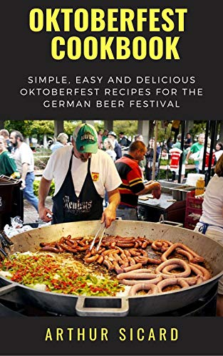 OKTOBERFEST COOKBOOK: Simple, Easy and Delicious Oktoberfest Recipes for the German Beer Festival (English Edition)