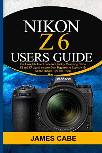 Nikon Z6 Users Guide: The Complete User Guide for Quickly Mastering Nikon Z6 and Z7 digital camerafrom Beginner to Expert with All the Hidden Tips and Tricks
