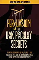 Persuasion and Dark Psychology Secrets: The Art of Persuasion is not Evil, it's Just a Tool, The Deep Study in the Dark side of Psychology to Master Mental Manipulation and Body Language