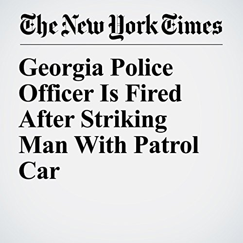 Georgia Police Officer Is Fired After Striking Man With Patrol Car copertina