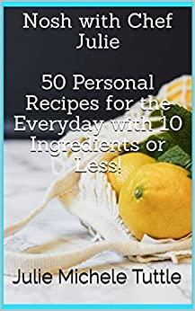 Nosh with Chef Julie  50 Personal Recipes for the Everyday with 10 Ingredients or Less! by [Julie Michele Tuttle]