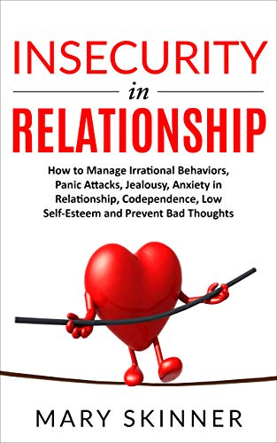 INSECURITY IN RELATIONSHIP: How to Manage Irrational Behaviors, Panic Attacks, Jealousy, Anxiety in Relationship, Codependence, Low Self-Esteem and Prevent Bad Thoughts