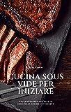 Cucina Sous Vide per iniziare: Dalla preparazione alla...