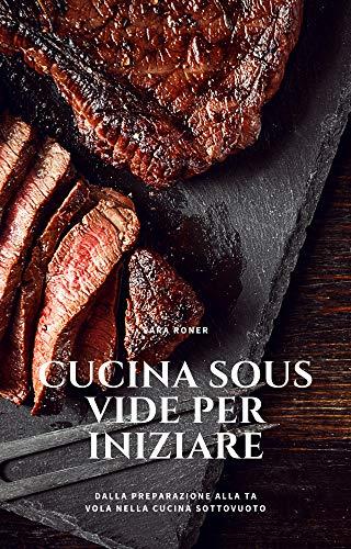 Cucina Sous Vide per iniziare: Dalla preparazione alla tavola nella cucina Sottovuoto