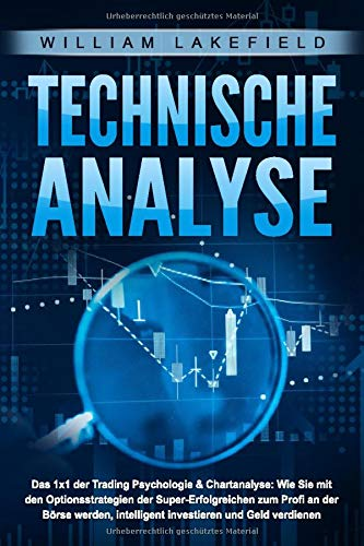 TECHNISCHE ANALYSE - Das 1x1 der Trading Psychologie & Chartanalyse: Wie Sie mit den Optionsstrategien der Super-Erfolgreichen zum Profi an der Börse werden, intelligent investieren & Geld verdienen