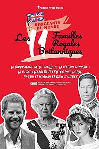 Les 11 familles royales britanniques: La biographie de la famille de la Maison Windsor : La Reine Elizabeth II et le Prince Philip, Harry et Meghan et ... et les adultes) (1) (Dirigeants Du Monde)