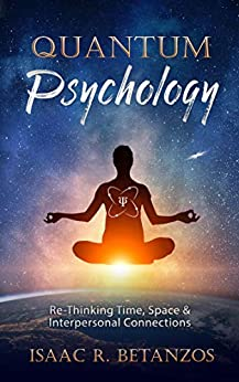 Quantum Psychology: Re-Thinking Time, Space & Interpersonal Connections (English Edition) van [Isaac R. Betanzos]