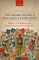 The Making of the Polish-Lithuanian Union, 1385-1569 (The Oxford History of Poland-Lithuania)