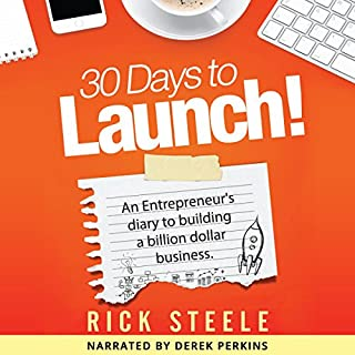 30 Days to Launch!     An Entrepreneurs Diary to Building a Billion Dollar Business              Written by:                                                                                                                                 Rick Steele                               Narrated by:                                                                                                                                 Derek Perkins                      Length: 2 hrs and 51 mins     Not rated yet     Overall 0.0