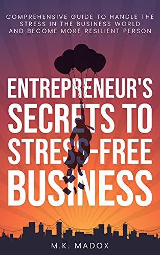 An Entrepreneurs Secrets to Stress-Free Business: A Comprehensive Guide to Handle Stress In the Business World and Become a More Resilient Person (English Edition)