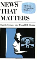 News That Matters: Television and American Opinion (American Politics & Political Economy S.)