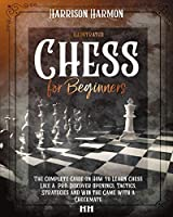 Chess for Beginners illustrated: The Complete Guide on How to Learn Chess Like a Pro, Discover Openings, Tactics, Strategies and Win the Game with a Checkmate