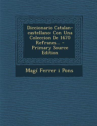 Diccionario Catalan-Castellano: Con Una Coleccion de 1670 Refranes... - Primary Source Edition