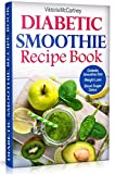 Diabetic Smoothie Recipe Book: Diabetic Green Smoothie Recipes for Weight Loss and Blood Sugar Detox! Healthy Diabetic Smoothie Diet. (Diabetes Cookbook Book 2)