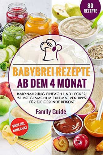 Babynahrung - Babybrei Rezepte ab dem 4. Monat: Babynahrung einfach und lecker selbst gemacht mit ultimativen Tipps für die gesunde Beikost (inkl Mom Hacks für die beste Vorbereitung 1)