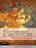The Nativist Prophets of Early Islamic Iran: Rural Revolt and Local Zoroastrianism (English Edition)