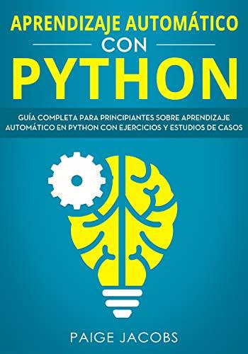 Aprendizaje automático con Python: Guía completa para principiantes sobre aprendizaje automático en Python con ejercicios y estudios de casos(Libro En Espan̆ol/Machine Learning Spanish Book Version)