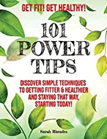 Get Fit! Get Healthy! - 101 Power Tips: Discover simple Techniques to getting Fitter and Healthier, starting Today