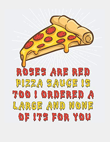 Roses Are Red Pizza Sauce Is Too I Ordered A Large And None Of Its For You: Blank Line Notebook (8.5 x 11 - 110 pages)