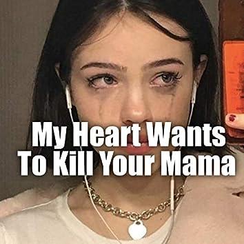 My heart want to kill your mama