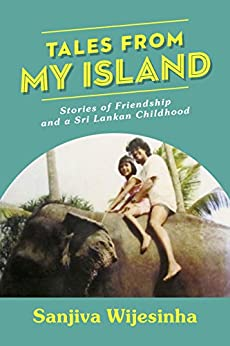 Tales from my Island: Stories of Friendship – and a Sri Lankan Childhood by [Sanjiva Wijesinha]