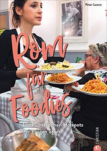 Rom für Foodies. Die besten kulinarischen Hotspots der Stadt. Der ultimative Wegweiser zu den besten Restaurants von Trattoria bis Gourmettempel. Ein Reiseführer zur echten römisch-italienischen Küche