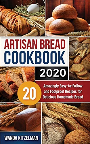 Artisan Bread Cookbook 2020: 20 Amazingly Easy-to-Follow and Foolproof Recipes for Delicious Homemade Bread