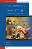 A Companion to John Wyclif: Late Medieval Theologian (Brill's Companions to the Christian Tradition)