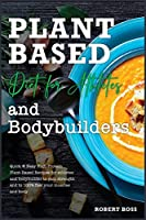 Plant Based Diet For Athletes And Bodybuilders: Quick and Easy High-Protein Plant-Based Recipes for athletes and bodybuilder to gain strength and to 100% fuel your muscles and body (Healthy Food)