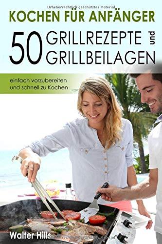 Kochen für Anfänger – 50 Grillrezepte und Grillbeilagen einfach vorzubereiten und schnell zu Kochen