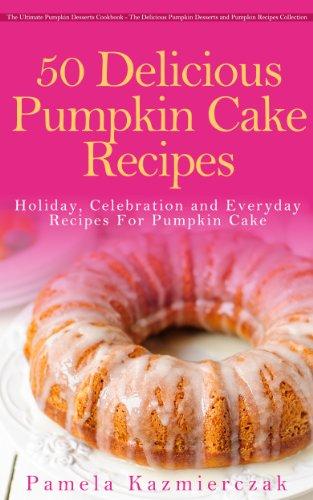 50 Delicious Pumpkin Cake Recipes – Holiday, Celebration and Everyday Recipes For Pumpkin Cake (The Ultimate Pumpkin Desserts Cookbook -  The Delicious ... Desserts and Pumpkin Recipes Collection 3) by [Pamela Kazmierczak]