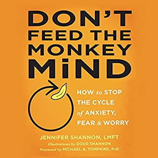 Don't Feed the Monkey Mind     How to Stop the Cycle of Anxiety, Fear, and Worry              By:                                                                                                                                 Jennifer Shannon LMFT                               Narrated by:                                                                                                                                 Jennifer Lund Jorgens                      Length: 4 hrs and 9 mins     143 ratings     Overall 4.5