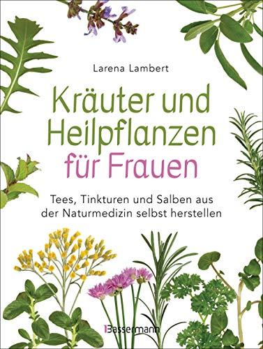 Kräuter und Heilpflanzen für Frauen: Tees, Tinkturen und Salben aus der Naturmedizin selbst herstellen: Die besten Rezepte für Gesundheit, Schönheit und Wohlbefinden