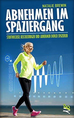 Abnehmen im Spaziergang: Stoffwechsel beschleunigen und Abnehmen durch Spazieren - Mit Fettverbrennung Gewicht verlieren