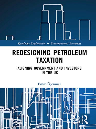 Redesigning Petroleum Taxation: Aligning Government and Investors in the UK (Routledge Explorations in Environmental Economics Book 52)